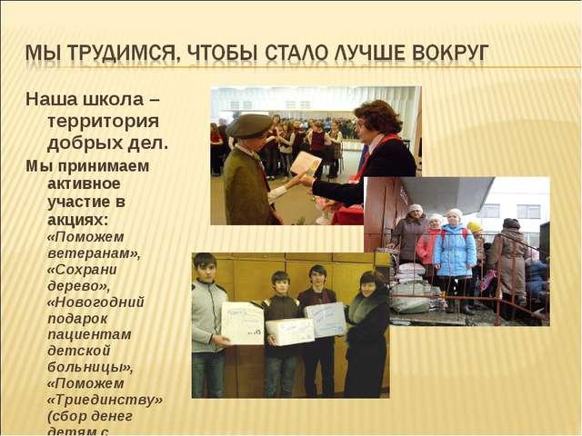 Наша школа – территория добрых дел. Мы принимаем активное участие в акциях: «...