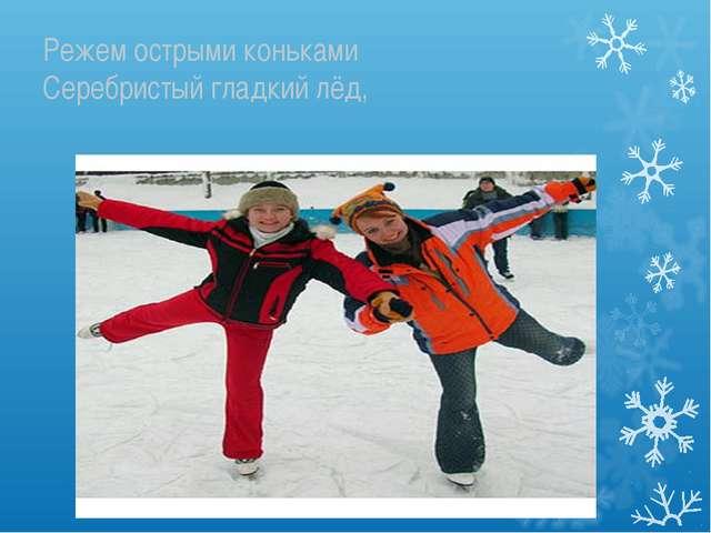 Режем острыми коньками Серебристый гладкий лёд,