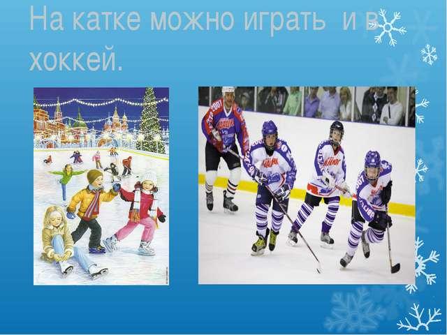 На катке можно играть и в хоккей.
