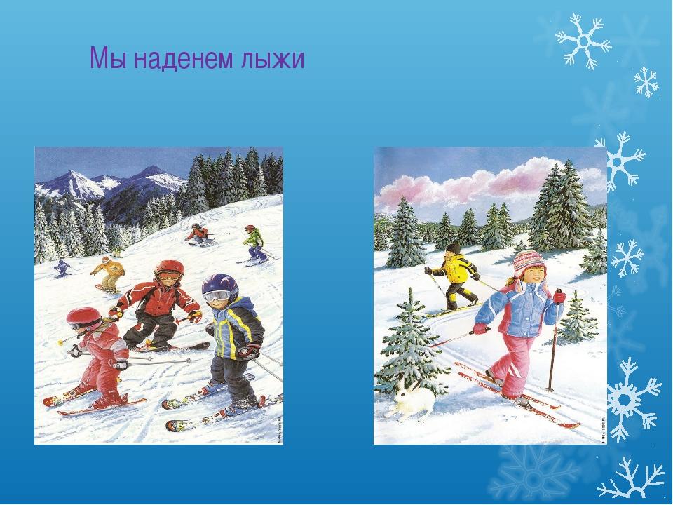 Мы наденем лыжи