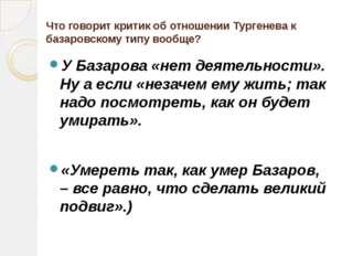 Что говорит критик об отношении Тургенева к базаровскому типу вообще? У Базар
