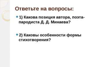 Ответьте на вопросы: 1) Какова позиция автора, поэта-пародиста Д. Д. Минаева?