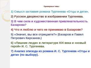 Примерные темы: 1) Смысл заглавия романа Тургенева «Отцы и дети». 2) Русское