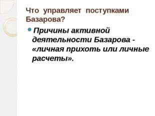 Что управляет поступками Базарова? Причины активной деятельности Базарова - «