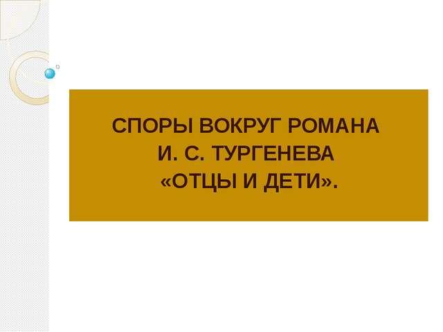 СПОРЫ ВОКРУГ РОМАНА И. С. ТУРГЕНЕВА «ОТЦЫ И ДЕТИ».