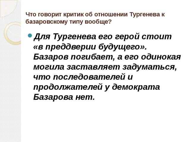 Что говорит критик об отношении Тургенева к базаровскому типу вообще? Для Тур...
