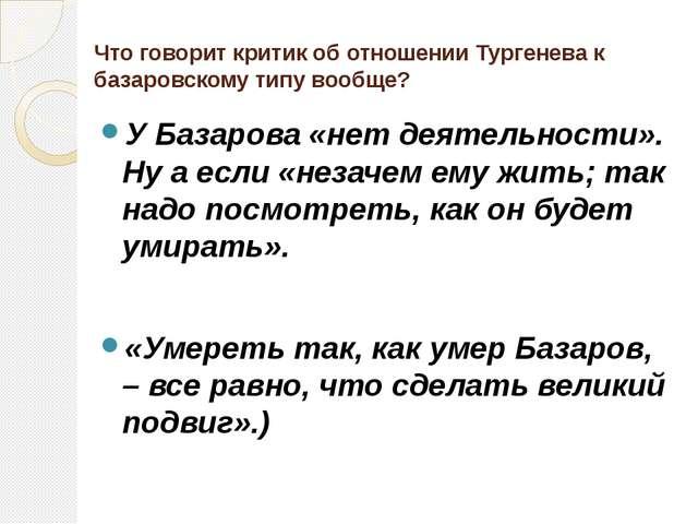 Что говорит критик об отношении Тургенева к базаровскому типу вообще? У Базар...