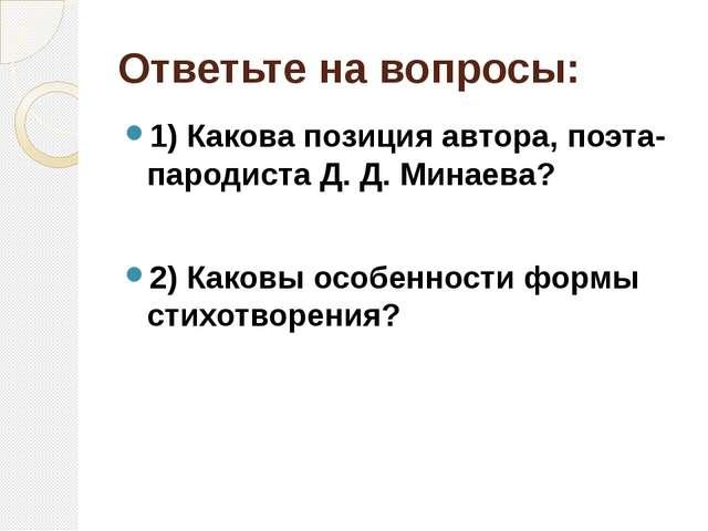 Ответьте на вопросы: 1) Какова позиция автора, поэта-пародиста Д. Д. Минаева?...