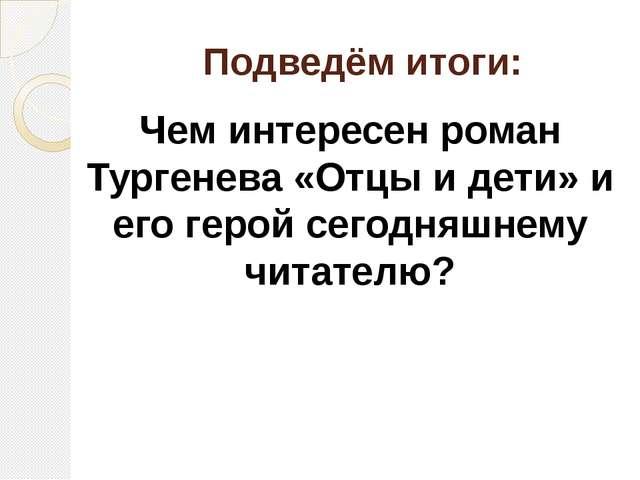 Подведём итоги: Чем интересен роман Тургенева «Отцы и дети» и его герой сегод...