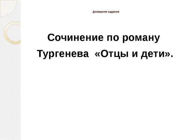Домашнее задание Сочинение по роману Тургенева «Отцы и дети».
