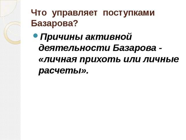 Что управляет поступками Базарова? Причины активной деятельности Базарова - «...