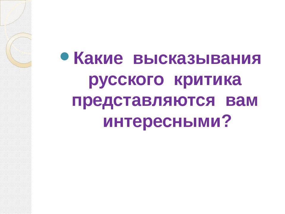 Какие высказывания русского критика представляются вам интересными?