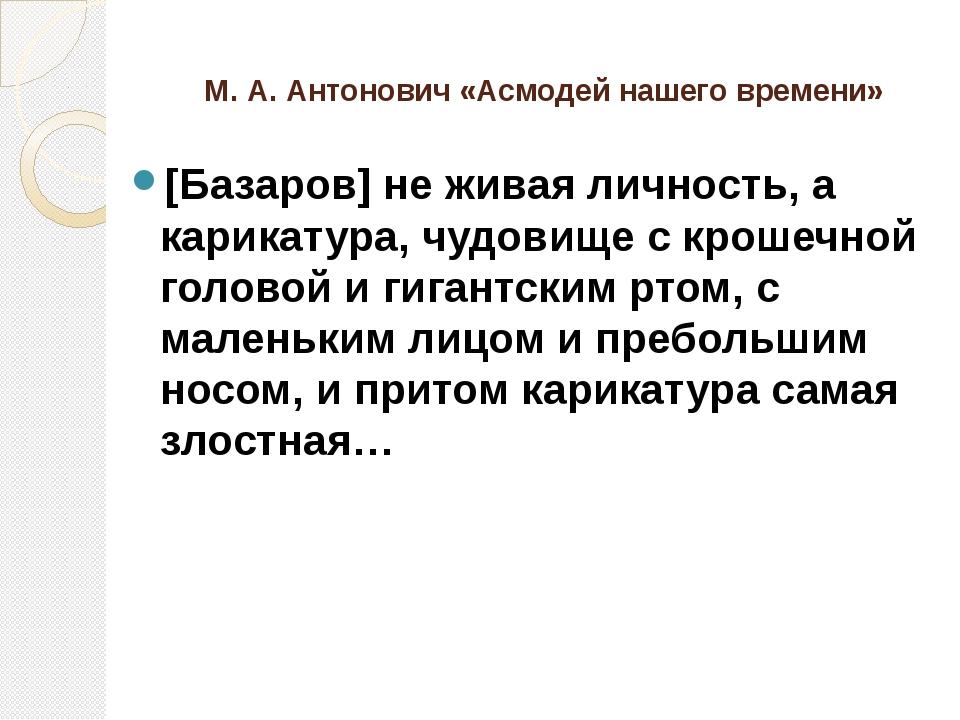 М. А. Антонович «Асмодей нашего времени» [Базаров] не живая личность, а карик...