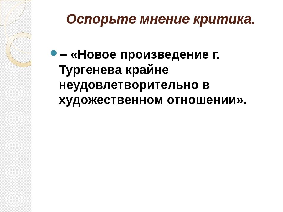 Оспорьте мнение критика. – «Новое произведение г. Тургенева крайне неудовлетв...