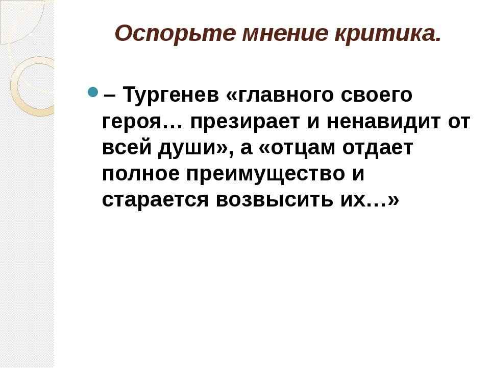 Оспорьте мнение критика. – Тургенев «главного своего героя… презирает и ненав...