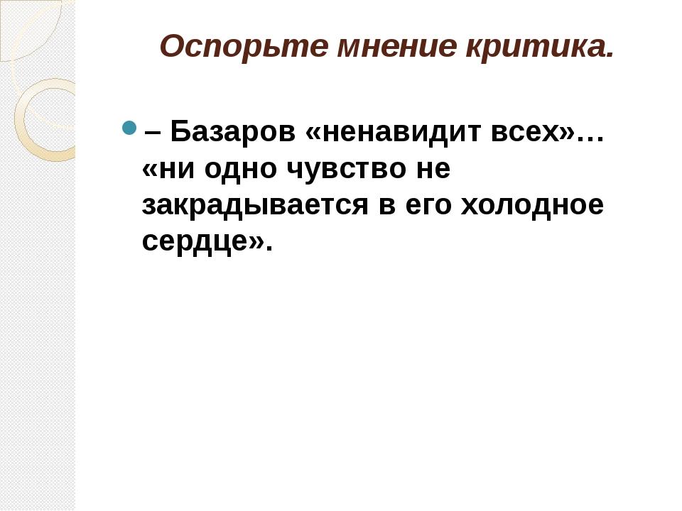 Оспорьте мнение критика. – Базаров «ненавидит всех»… «ни одно чувство не закр...