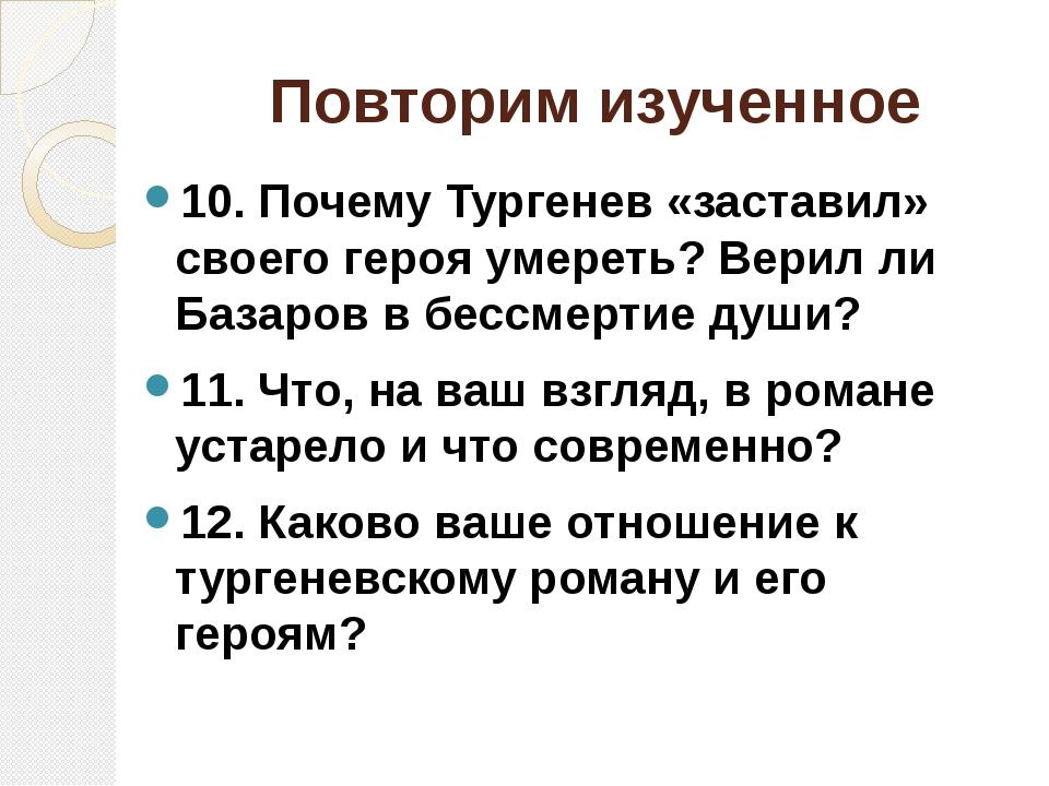 Повторим изученное 10. Почему Тургенев «заставил» своего героя умереть? Верил...