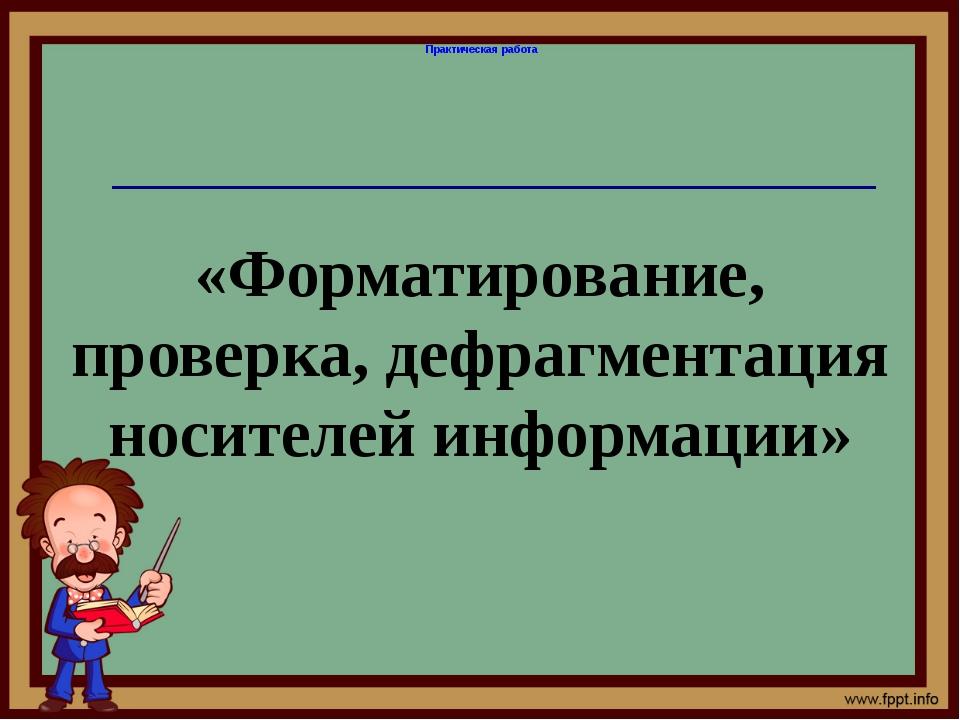 «Форматирование, проверка, дефрагментация носителей информации» Практическая...