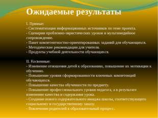 Ожидаемые результаты I. Прямые: - Систематизация информационных источников по