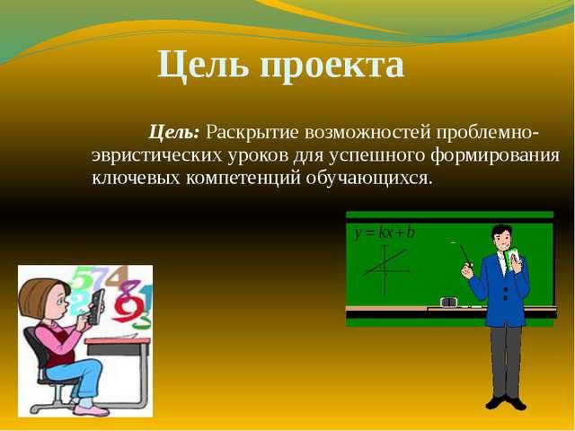 Цель проекта Цель: Раскрытие возможностей проблемно-эвристических уроков дл...