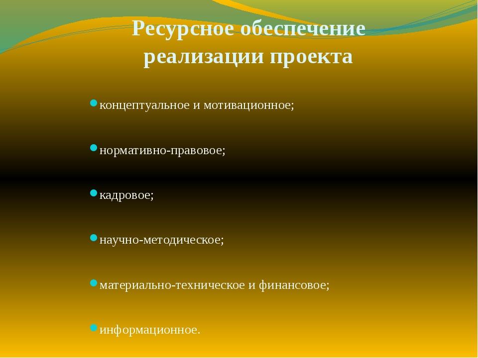 Ресурсное обеспечение реализации проекта концептуальное и мотивационное; норм...