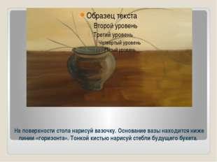На поверхности стола нарисуй вазочку. Основание вазы находится ниже линии «го