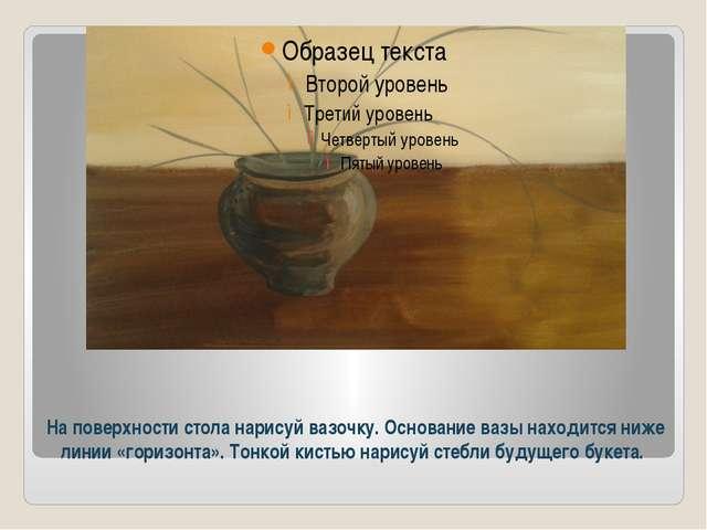 На поверхности стола нарисуй вазочку. Основание вазы находится ниже линии «го...