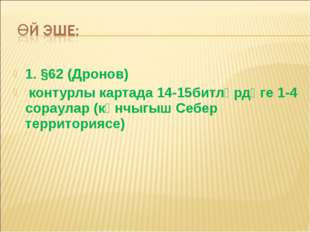 1. §62 (Дронов) контурлы картада 14-15битләрдәге 1-4 сораулар (көнчыгыш Себер