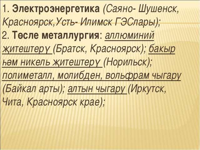 1. Электроэнергетика (Саяно- Шушенск, Красноярск,Усть- Илимск ГЭСлары); 2. Тө...