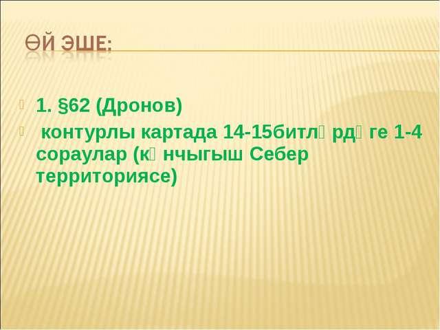 1. §62 (Дронов) контурлы картада 14-15битләрдәге 1-4 сораулар (көнчыгыш Себер...