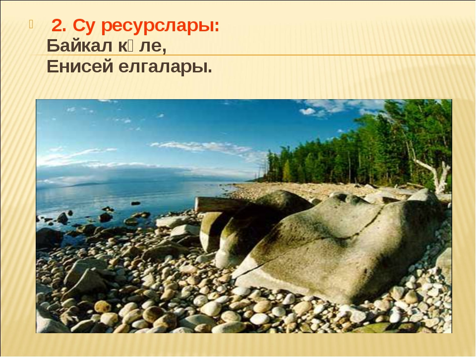 2. Су ресурслары: Байкал күле, Енисей елгалары.