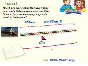 Задача 1 Поезд шёл двое суток. В первые сутки он прошёл 980км, а во вторые -