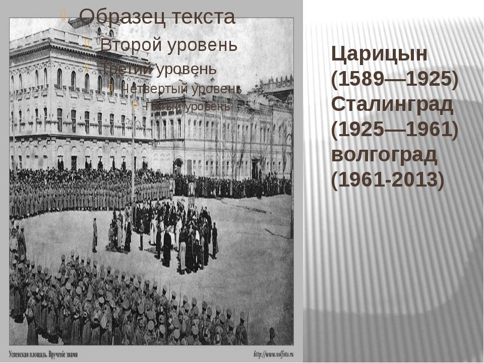 Царицын (1589—1925) Сталинград (1925—1961) волгоград (1961-2013)