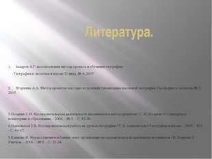 Литература. 1. Захаров А.Г. использование метода проекта в обучении геогр