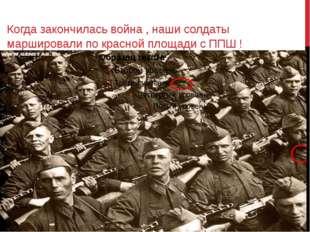 Когда закончилась война , наши солдаты маршировали по красной площади с ППШ !