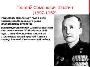 Георгий Семенович Шпагин (1897-1952) Родился 29 апреля 1897 года в селе Клюшн