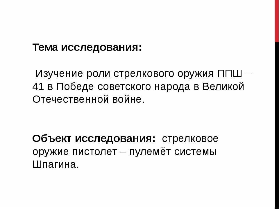 Тема исследования: Изучение роли стрелкового оружия ППШ – 41 в Победе советс...