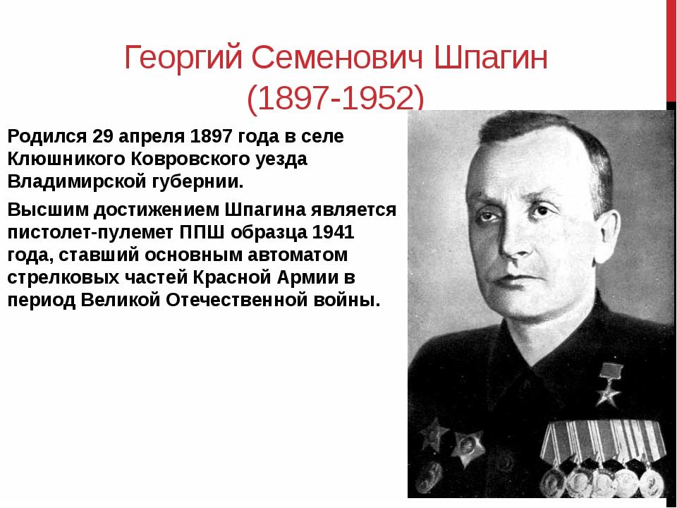 Георгий Семенович Шпагин (1897-1952) Родился 29 апреля 1897 года в селе Клюшн...