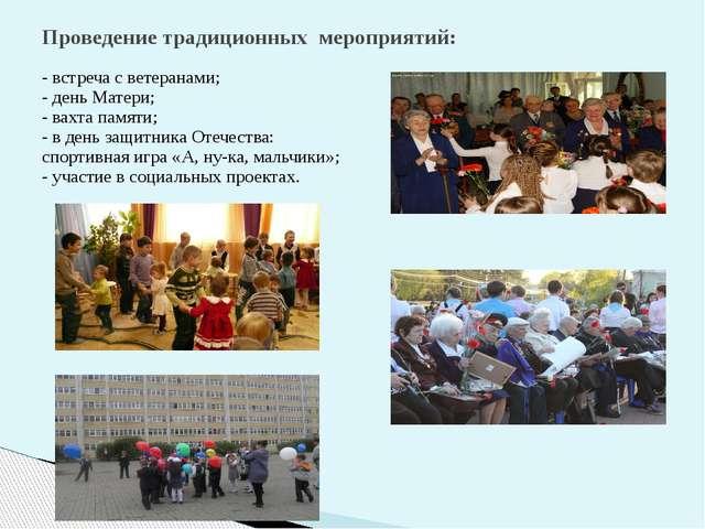 Проведение традиционных мероприятий: - встреча с ветеранами; - день Матери; -...