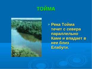 ТОЙМА Река Тойма течет с севера параллельно Каме и впадает в нее близ Елабуги.