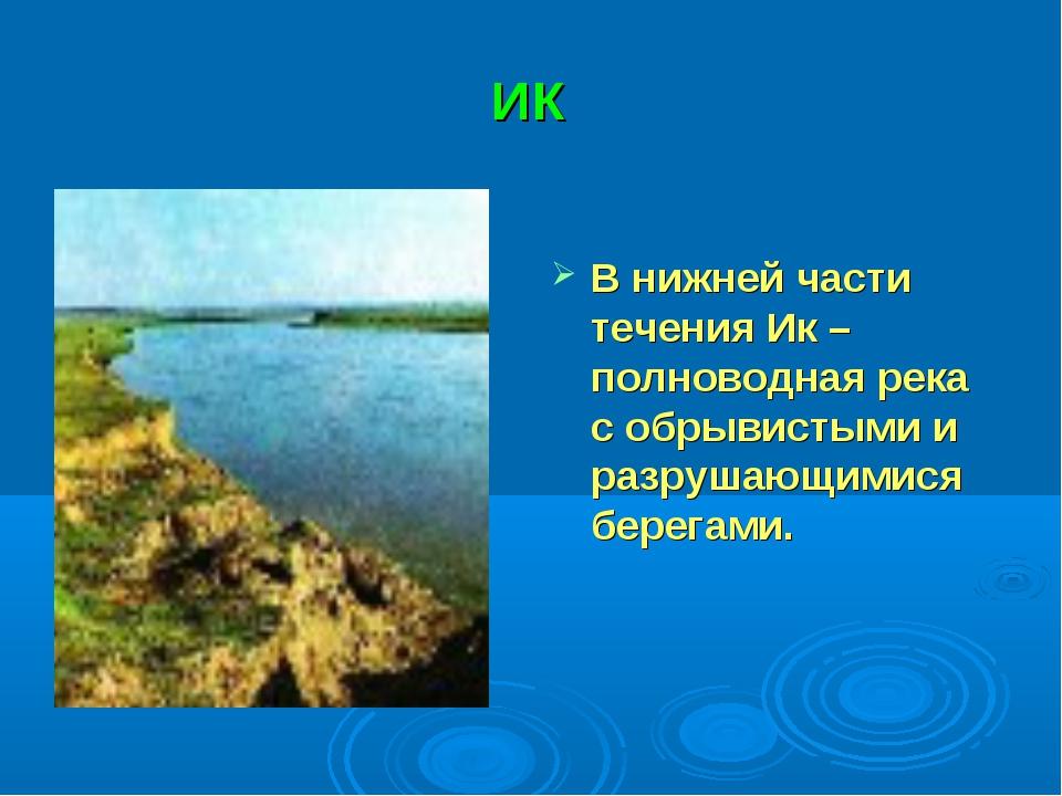 ИК В нижней части течения Ик – полноводная река с обрывистыми и разрушающимис...