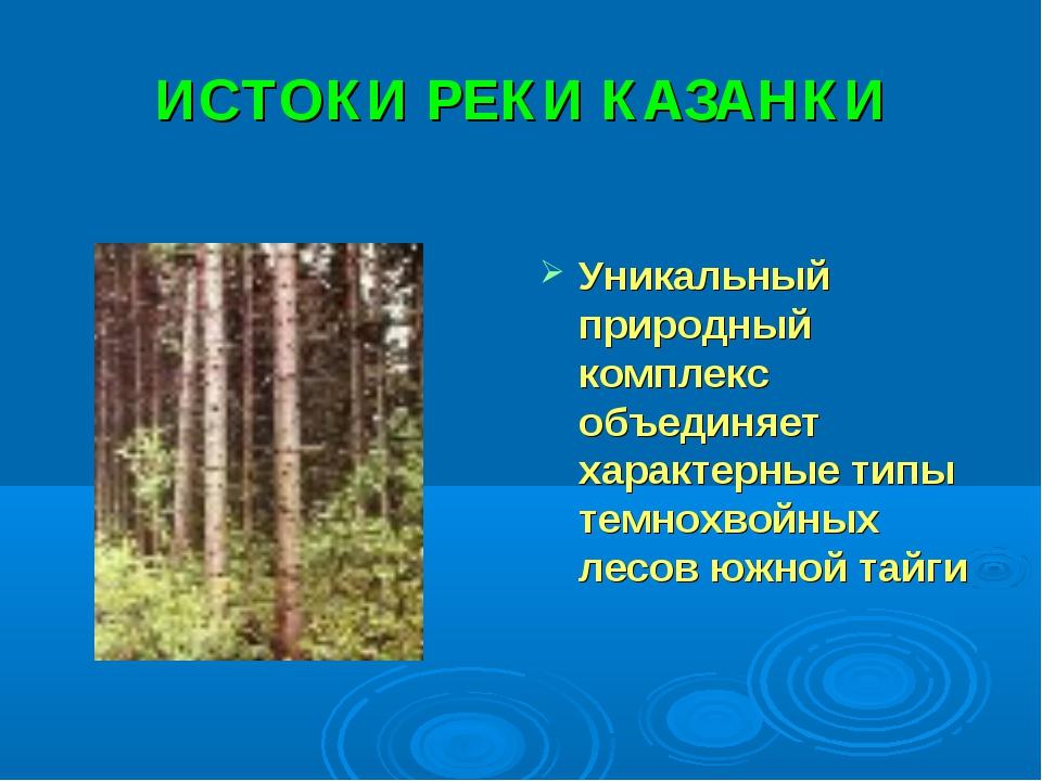ИСТОКИ РЕКИ КАЗАНКИ Уникальный природный комплекс объединяет характерные типы...