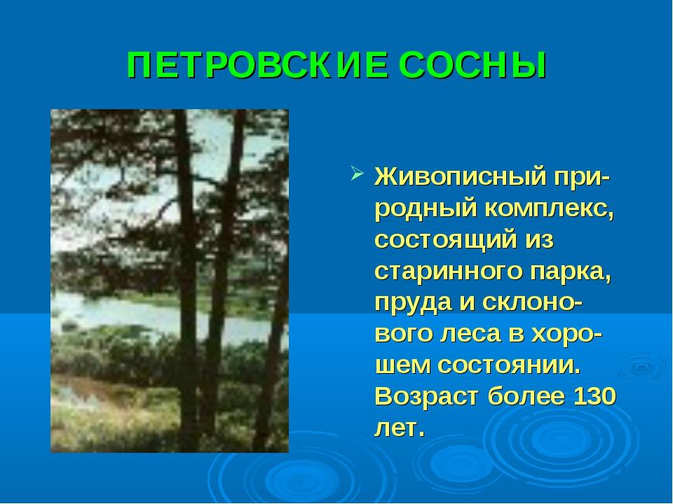 ПЕТРОВСКИЕ СОСНЫ Живописный при-родный комплекс, состоящий из старинного парк...