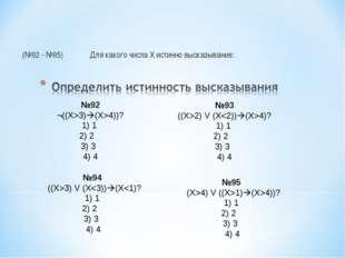 (№92 - №95)Для какого числа Х истинно высказывание: №92 ¬((Х>3)(X>4))? 1) 1