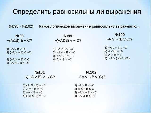Определить равносильны ли выражения (№98 - №102)Какое логическое выражение р...