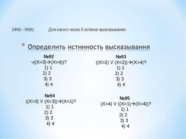 (№92 - №95)Для какого числа Х истинно высказывание: №92 ¬((Х>3)(X>4))? 1) 1...
