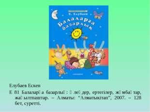 Елубаев Ескен Е 81 Балаларға базарлық: Өлеңдер, ертегілер, жұмбақтар, жаңылтп