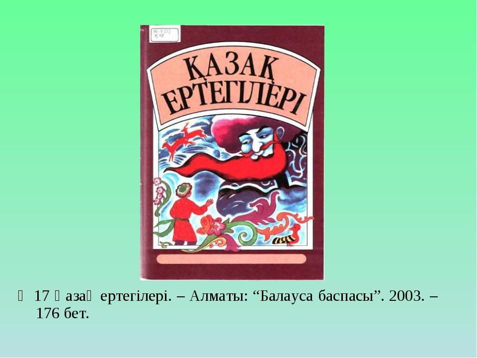 """Қ 17 Қазақ ертегілері. – Алматы: """"Балауса баспасы"""". 2003. – 176 бет."""