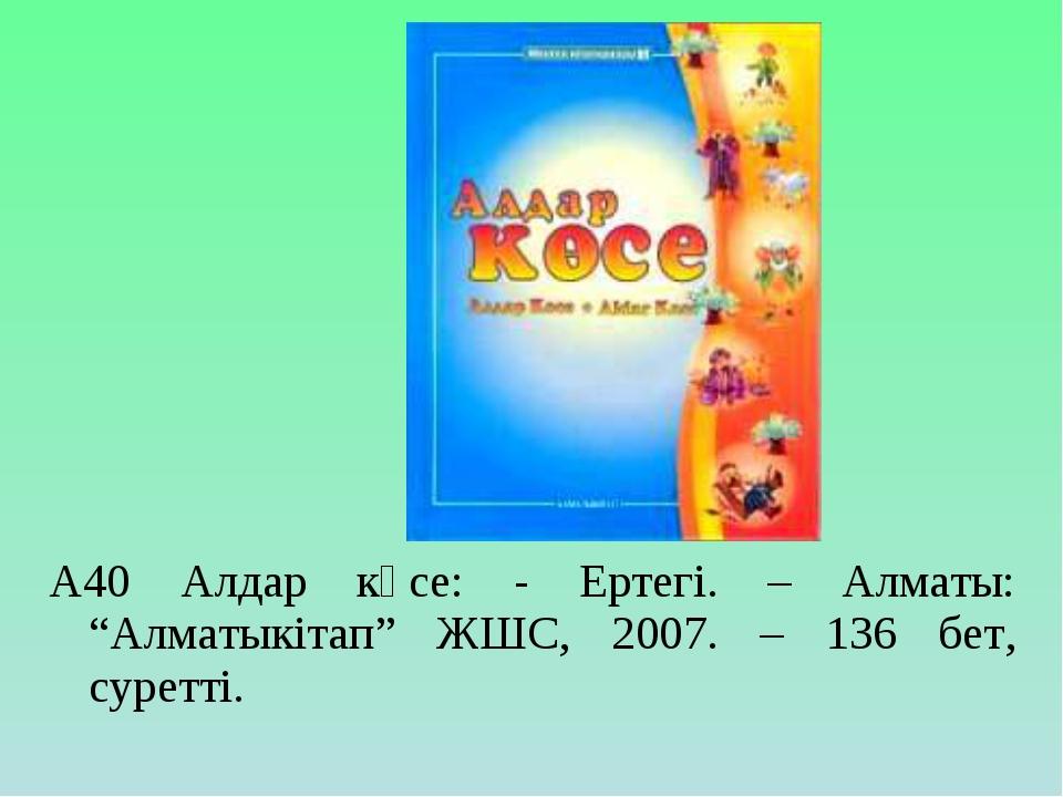 """А40 Алдар көсе: - Ертегі. – Алматы: """"Алматыкітап"""" ЖШС, 2007. – 136 бет, сурет..."""