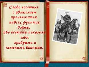 Слово «осетин» с уважением произносится навсех фронтах войны, ибо осетины пок